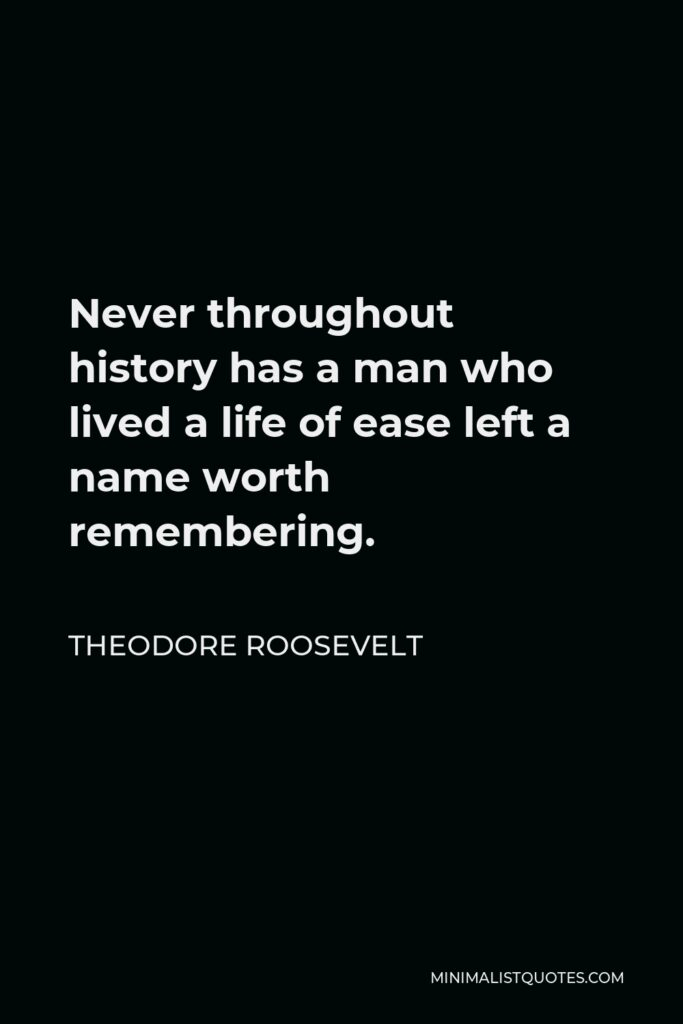 Theodore Roosevelt Quote - Never throughout history has a man who lived a life of ease left a name worth remembering.