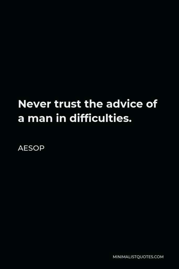 Aesop Quote - Never trust the advice of a man in difficulties.