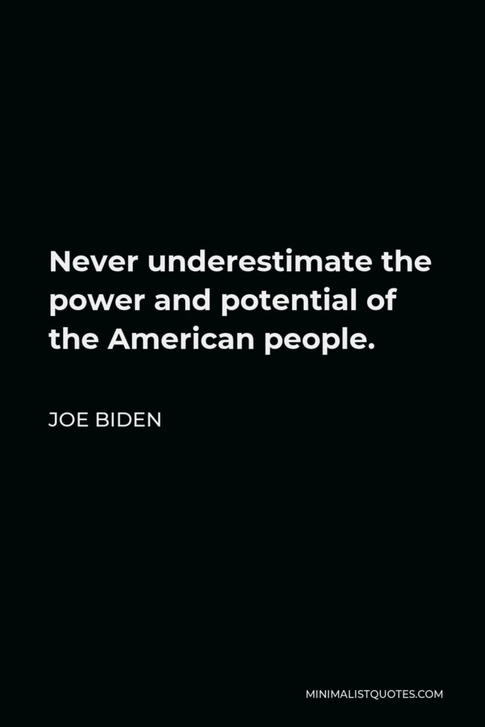 Joe Biden Quote - Never underestimate the power and potential of the American people.