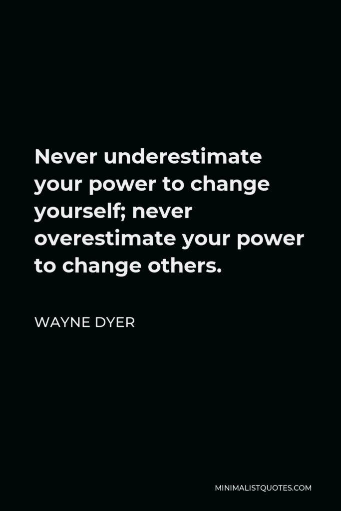 Wayne Dyer Quote - Never underestimate your power to change yourself; never overestimate your power to change others.