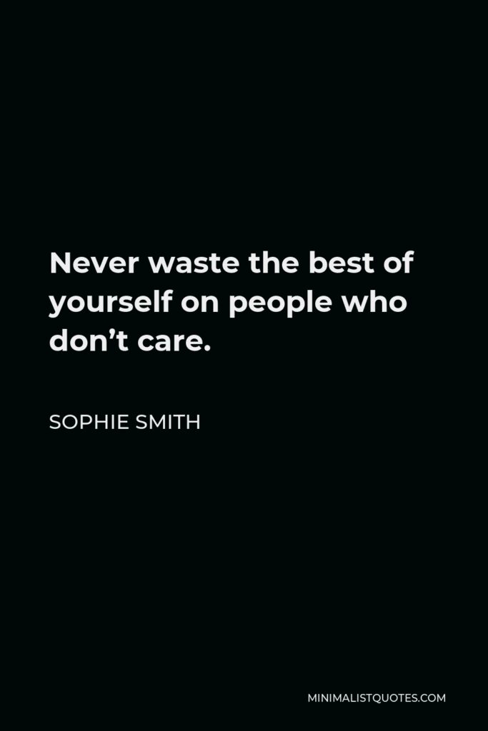 Sophie Smith Quote - Never waste the best of yourself on people who don't care.