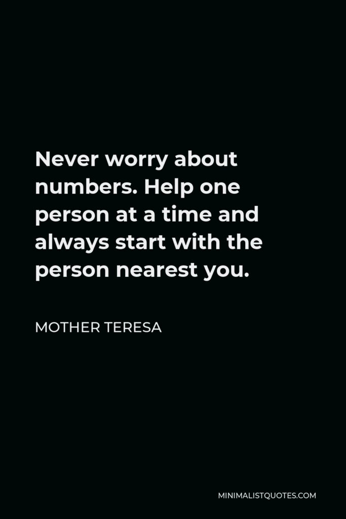 Mother Teresa Quote - Never worry about numbers. Help one person at a time and always start with the person nearest you.