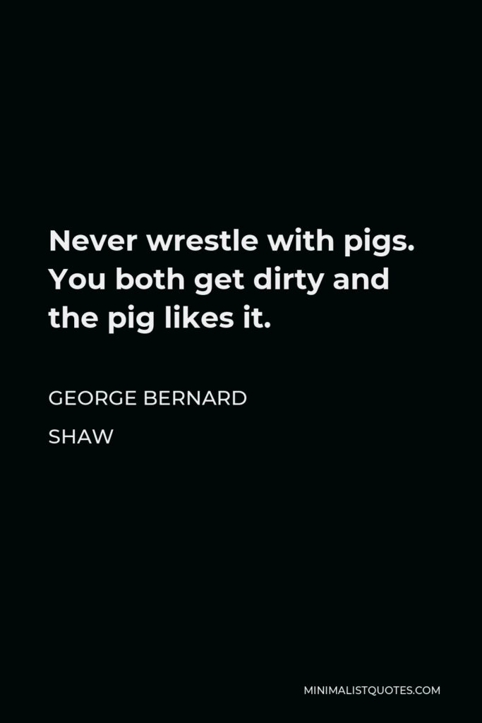 George Bernard Shaw Quote - Never wrestle with pigs. You both get dirty and the pig likes it.