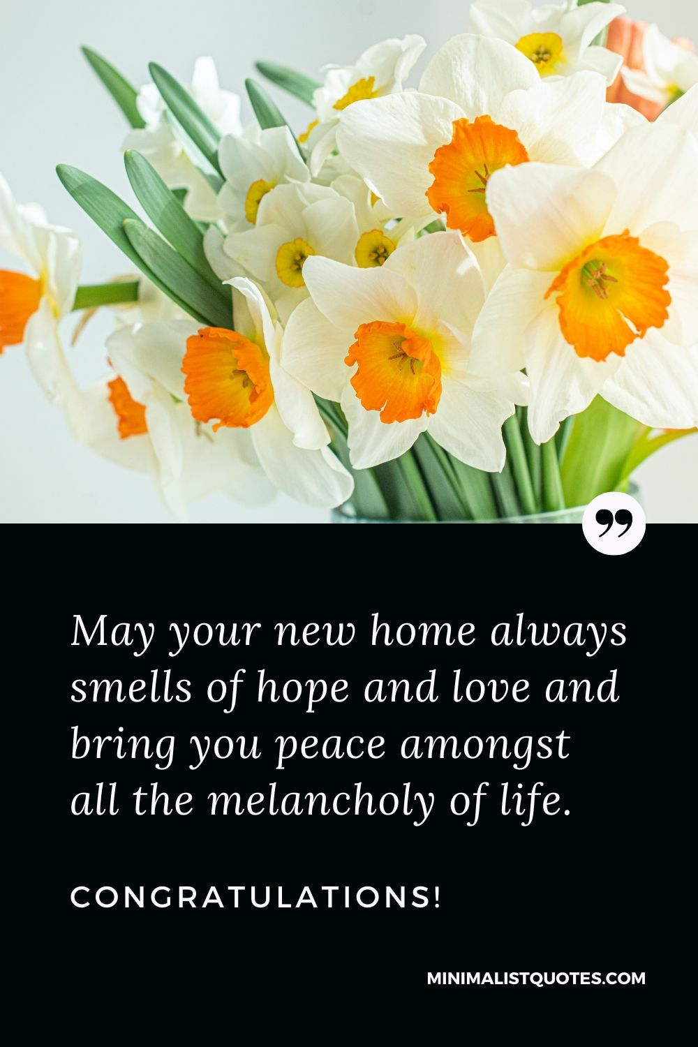 New Home Wish, Quote & Message With Image: May your new home always smells of hope and love and bring you peace amongst all the melancholy of life. Congratulations!