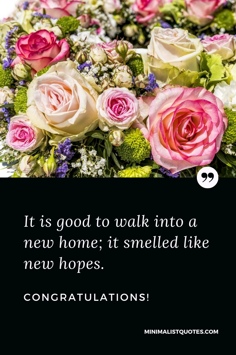 New Home Wish, Quote & Message With Image: It is good to walk into a new home; it smelled like new hopes. Congratulations!