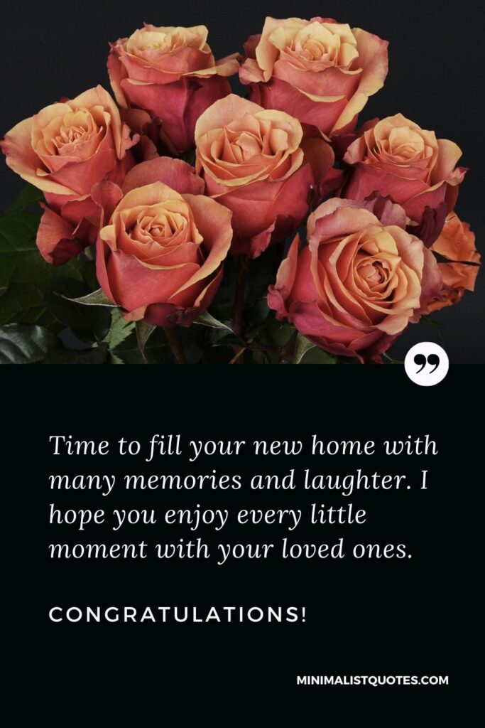 New Home Wish, Quote & Message With Image: Time to fill your new home with many memories and laughter. I hope you enjoy every little moment with your loved ones. Congratulations!