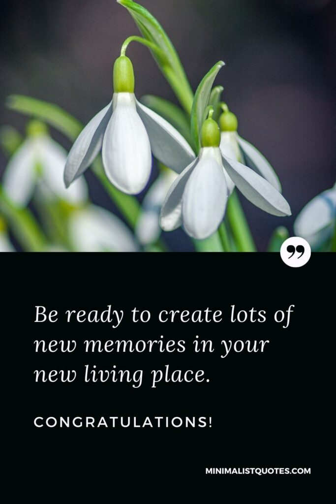 New Home Wish, Quote & Message With Image: Be ready to create lots of new memories in your new living place. Congratulations!