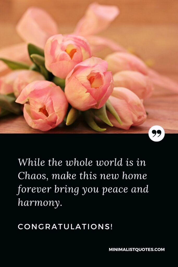 New Home Wish, Quote & Message With Image: While the whole world is in Chaos, make this new home forever bring you peace and harmony. Congratulations!