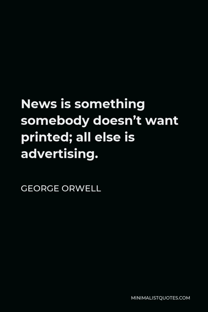 George Orwell Quote - News is something somebody doesn't want printed; all else is advertising.