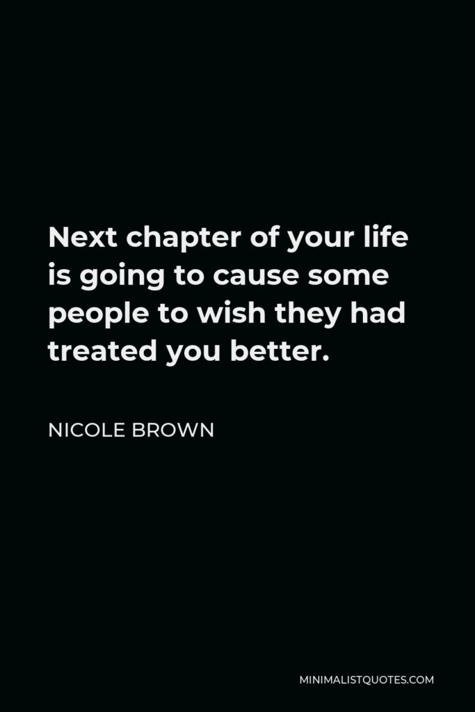 Nicole Brown Quote - Next chapter of your life is going to cause some people to wish they had treated you better.