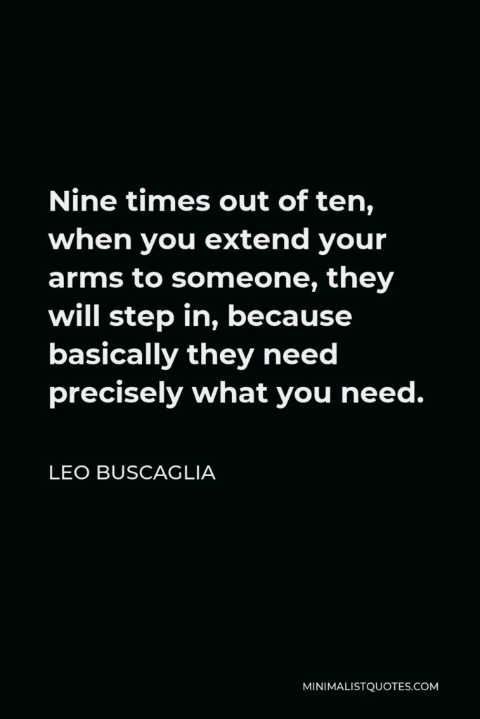 Leo Buscaglia: Nine times out of ten, when you extend your arms to someone, they will step in, because basically they need precisely what you need.