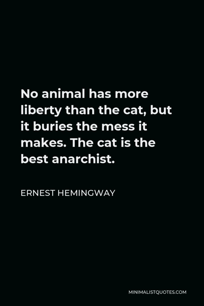 Ernest Hemingway Quote - No animal has more liberty than the cat, but it buries the mess it makes. The cat is the best anarchist.