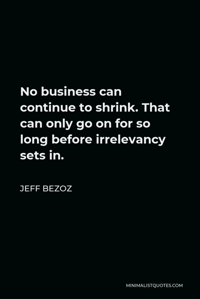 Jeff Bezoz Quote - No business can continue to shrink. That can only go on for so long before irrelevancy sets in.