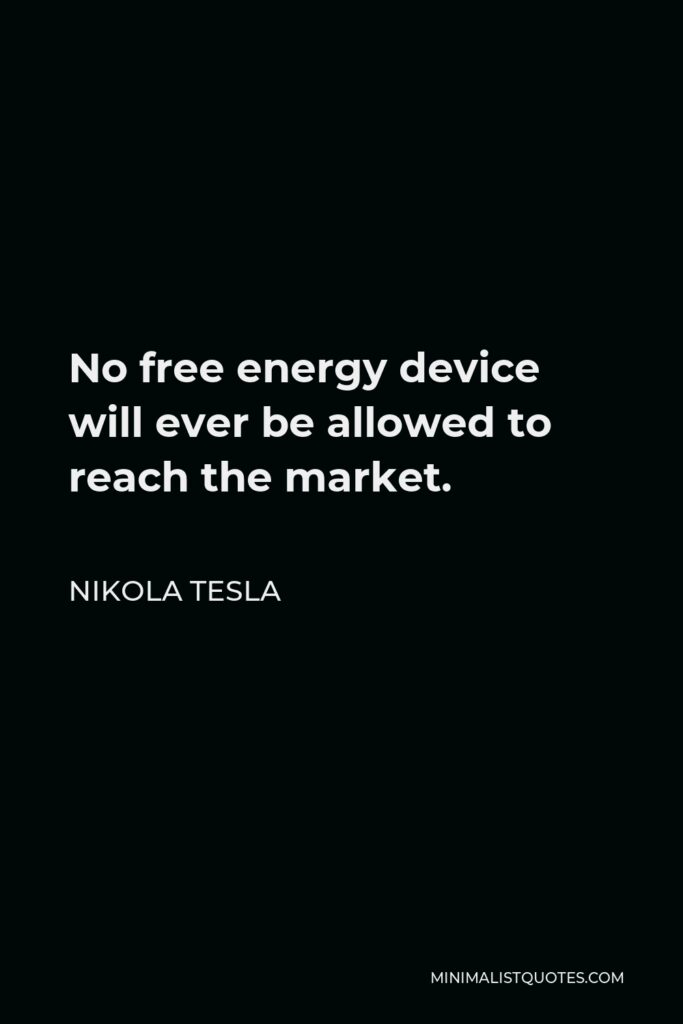 Nikola Tesla Quote - No free energy device will ever be allowed to reach the market.