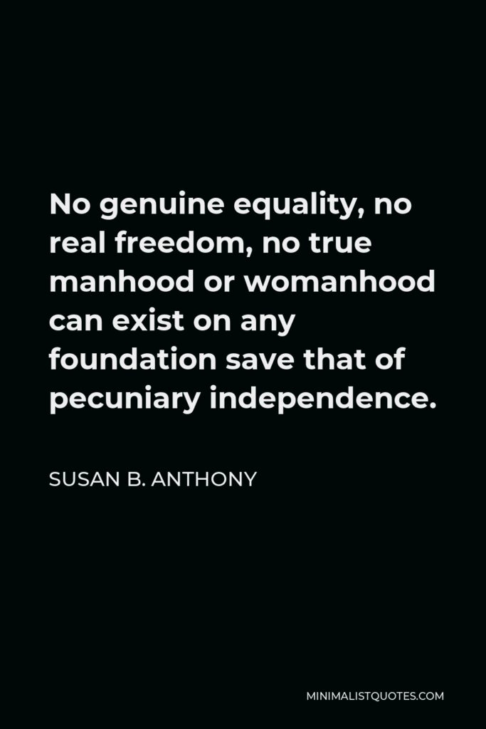 Susan B. Anthony Quote - No genuine equality, no real freedom, no true manhood or womanhood can exist on any foundation save that of pecuniary independence.