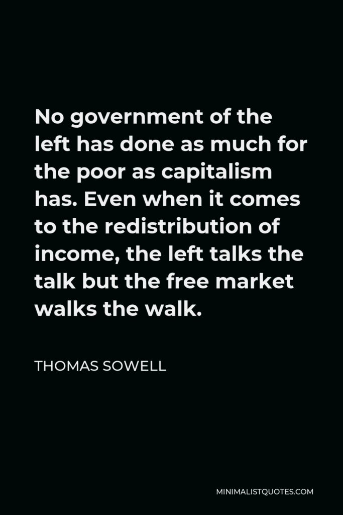 Thomas Sowell Quote - No government of the left has done as much for the poor as capitalism has. Even when it comes to the redistribution of income, the left talks the talk but the free market walks the walk.