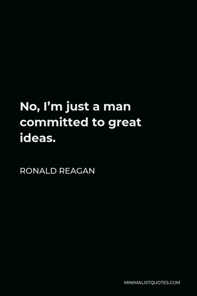 Ronald Reagan Quote - No, I'm just a man committed to great ideas.