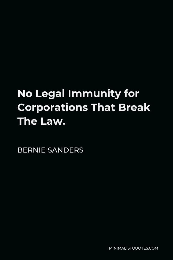Bernie Sanders Quote - No Legal Immunity for Corporations That Break The Law.