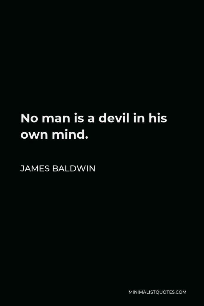 James Baldwin Quote - No man is a devil in his own mind.