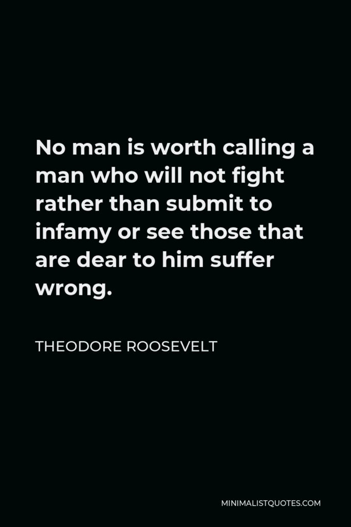 Theodore Roosevelt Quote - No man is worth calling a man who will not fight rather than submit to infamy or see those that are dear to him suffer wrong.