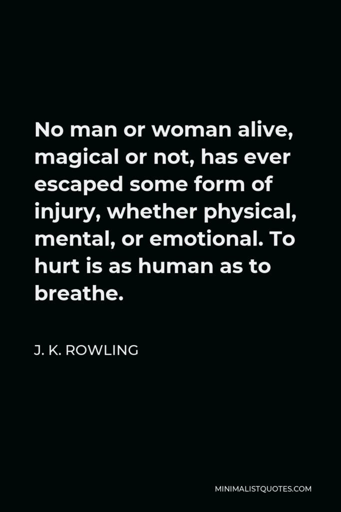 J. K. Rowling Quote - No man or woman alive, magical or not, has ever escaped some form of injury, whether physical, mental, or emotional. To hurt is as human as to breathe.