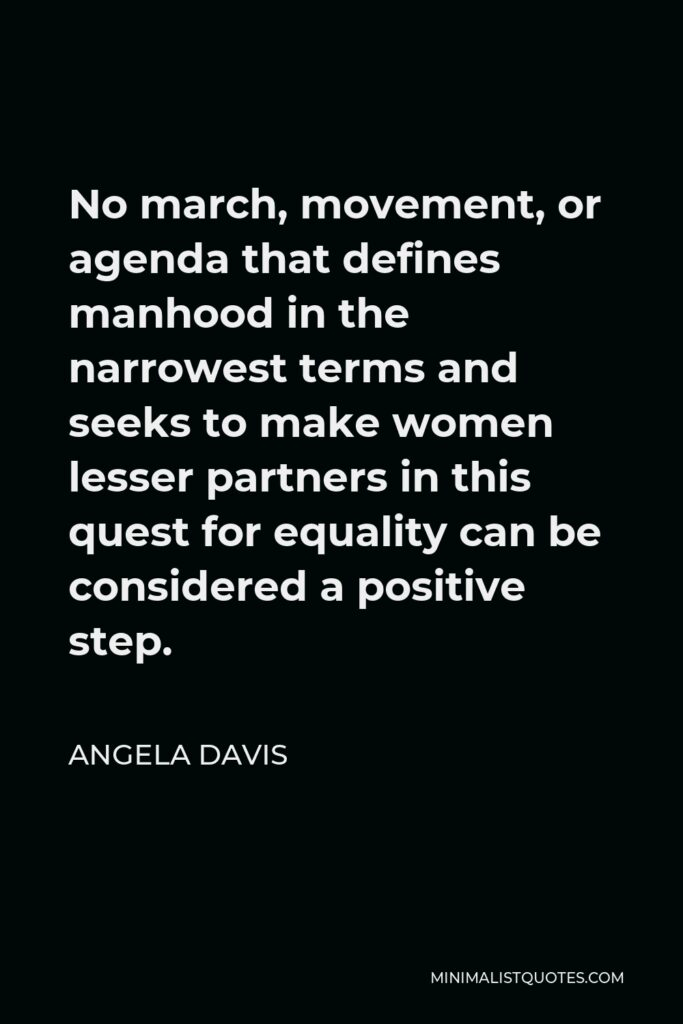 Angela Davis Quote - No march, movement, or agenda that defines manhood in the narrowest terms and seeks to make women lesser partners in this quest for equality can be considered a positive step.