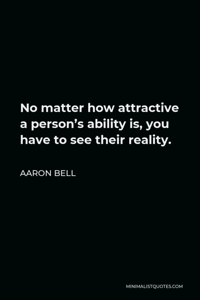 Aaron Bell Quote - No matter how attractive a person's ability is, you have to see their reality.