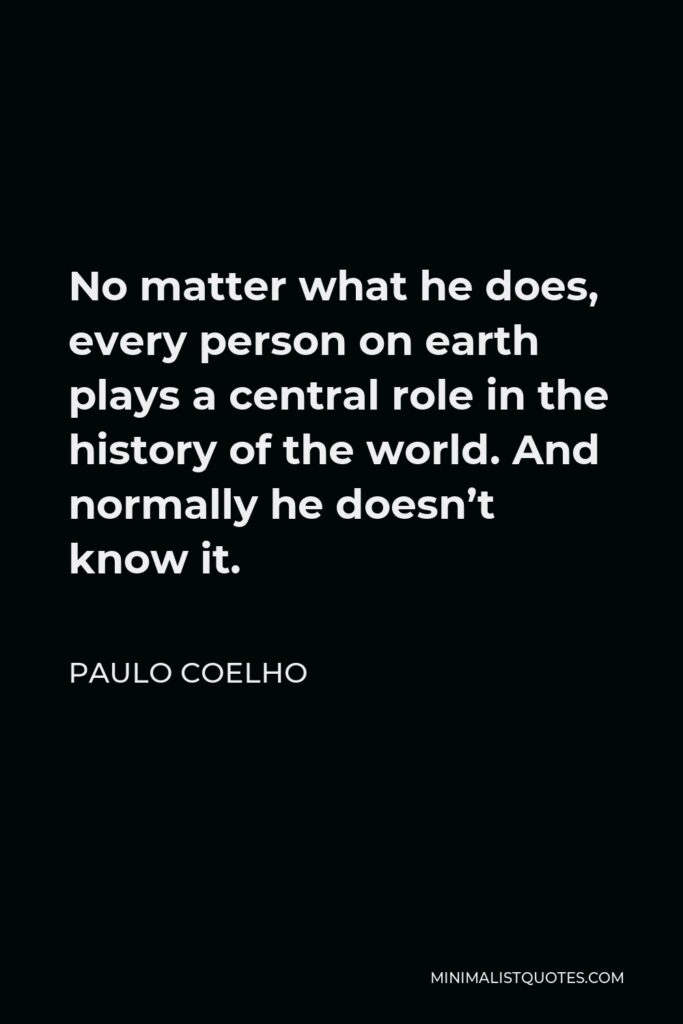 Paulo Coelho Quote - No matter what he does, every person on earth plays a central role in the history of the world. And normally he doesn't know it.