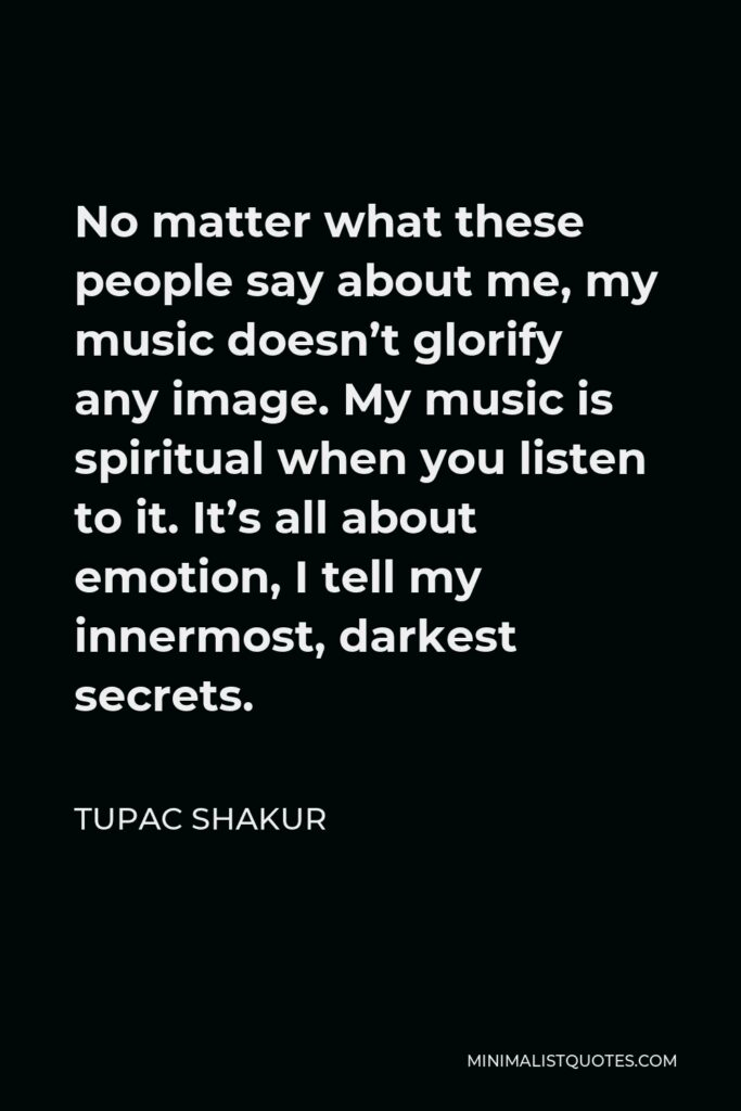 Tupac Shakur Quote - No matter what these people say about me, my music doesn't glorify any image. My music is spiritual when you listen to it. It's all about emotion, I tell my innermost, darkest secrets.