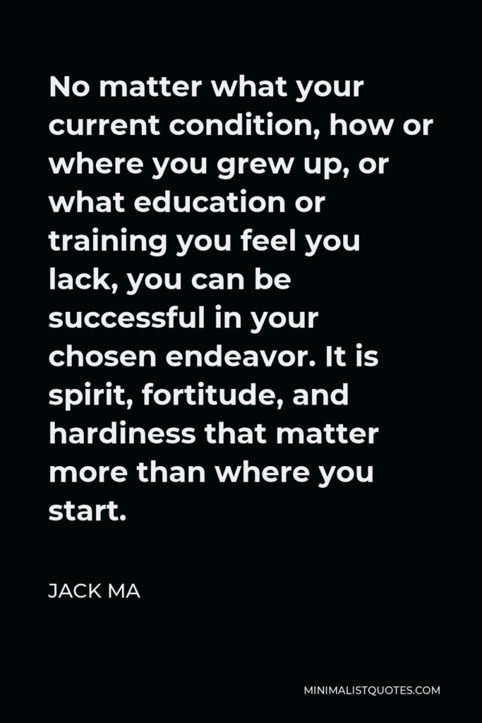 Jack Ma Quote - No matter what your current condition, how or where you grew up, or what education or training you feel you lack, you can be successful in your chosen endeavor. It is spirit, fortitude, and hardiness that matter more than where you start.