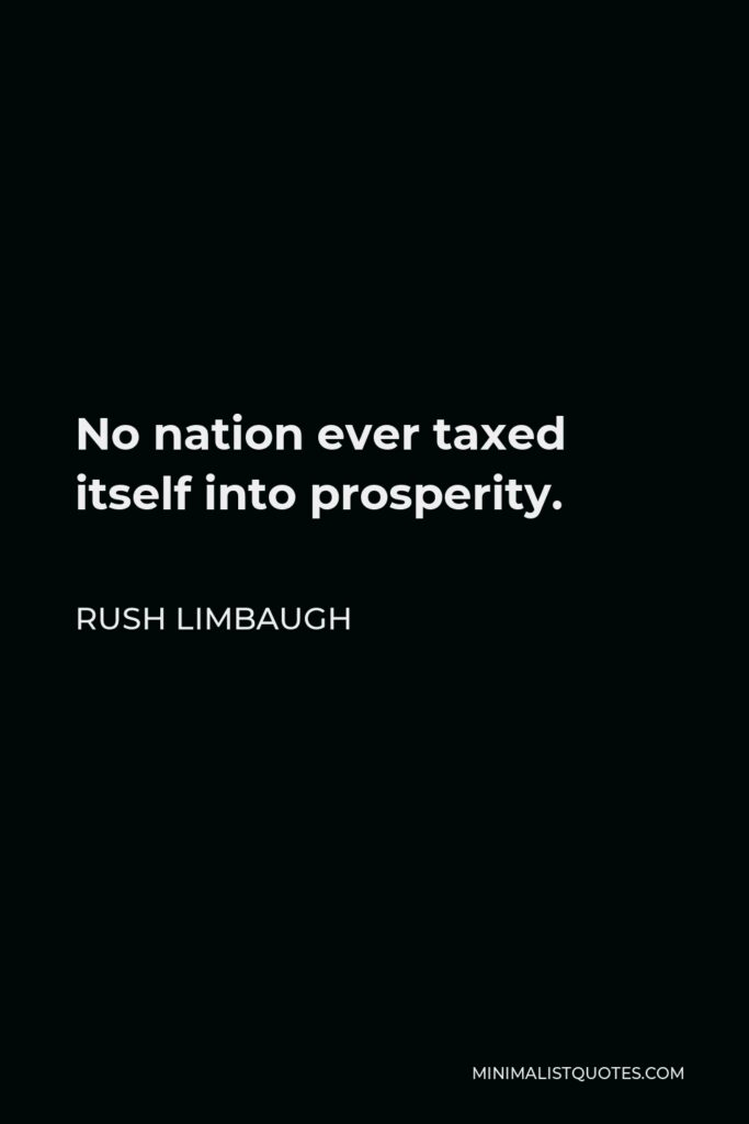 Rush Limbaugh Quote - No nation ever taxed itself into prosperity.
