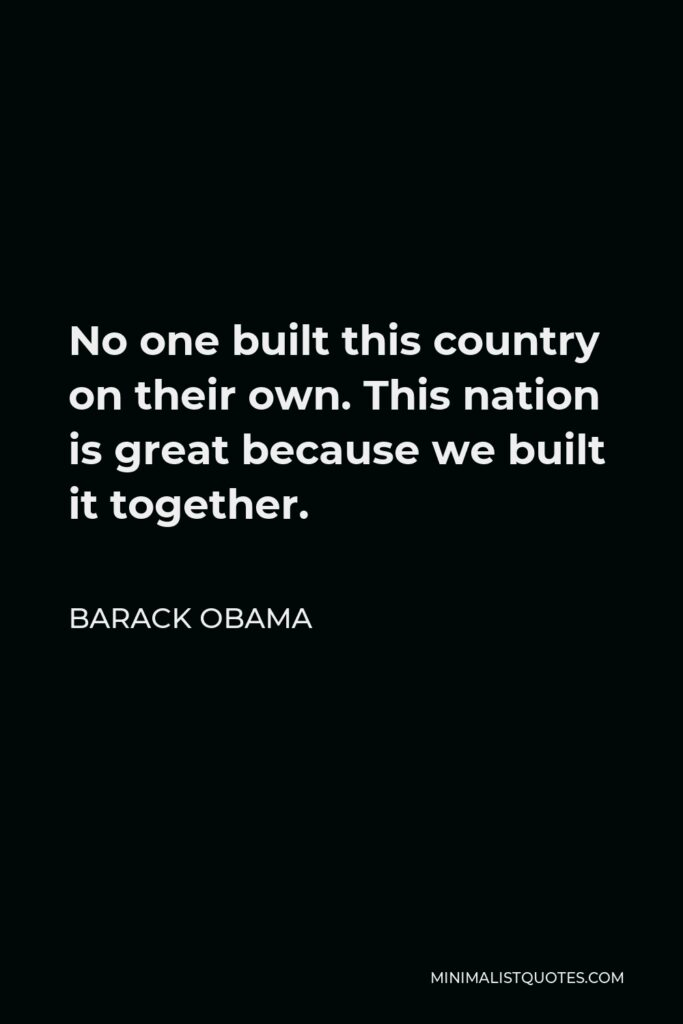 Barack Obama Quote - No one built this country on their own. This nation is great because we built it together.