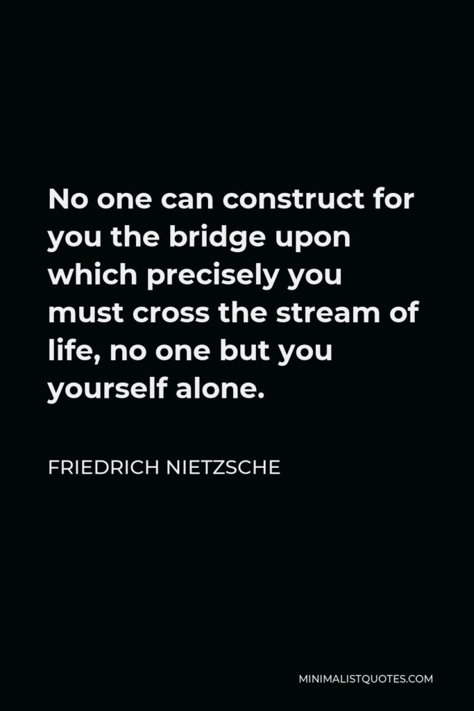 Friedrich Nietzsche Quote - No one can construct for you the bridge upon which precisely you must cross the stream of life, no one but you yourself alone.