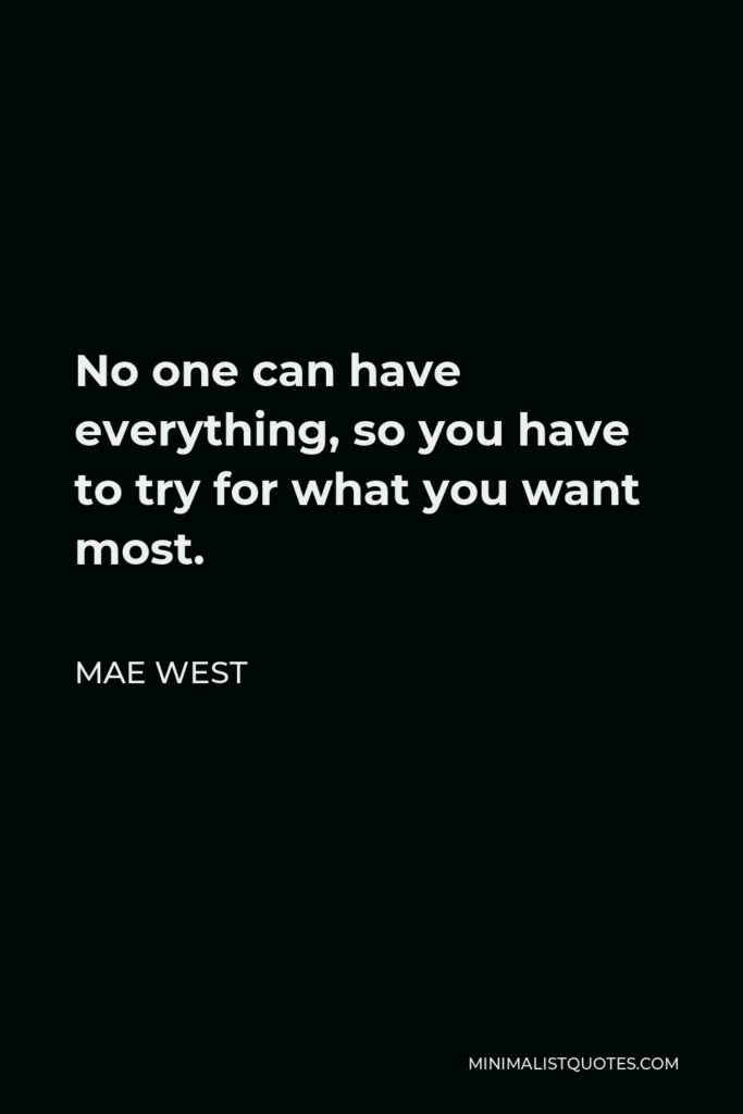 Mae West Quote - No one can have everything, so you have to try for what you want most.