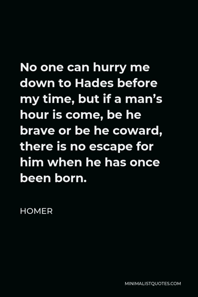 Homer Quote - No one can hurry me down to Hades before my time, but if a man's hour is come, be he brave or be he coward, there is no escape for him when he has once been born.