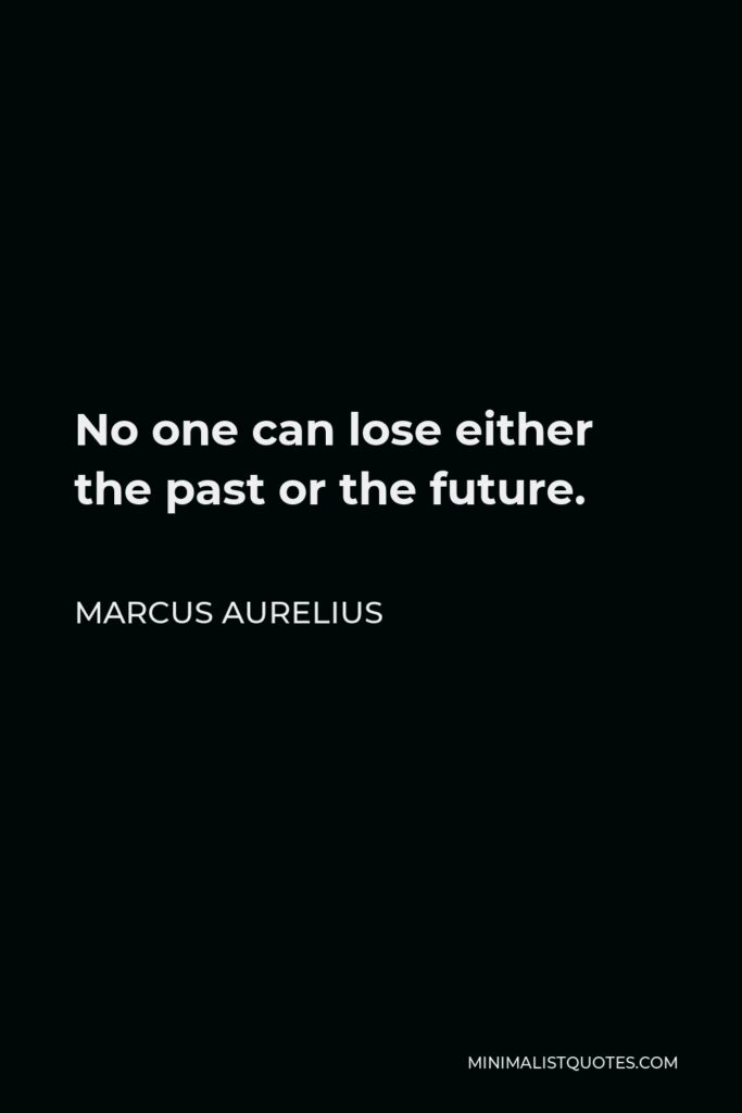 Marcus Aurelius Quote - No one can lose either the past or the future.