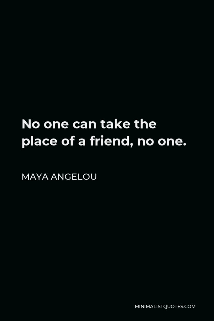 Maya Angelou Quote - No one can take the place of a friend, no one.