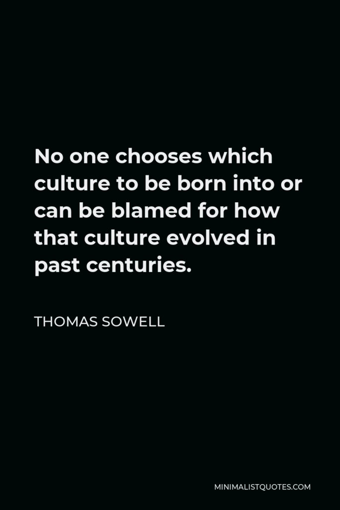 Thomas Sowell Quote - No one chooses which culture to be born into or can be blamed for how that culture evolved in past centuries.