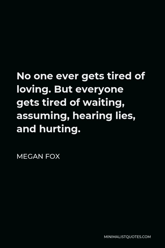 Megan Fox Quote - No one ever gets tired of loving. But everyone gets tired of waiting, assuming, hearing lies, and hurting.