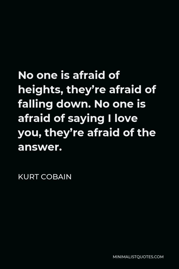 Kurt Cobain Quote - No one is afraid of heights, they're afraid of falling down. No one is afraid of saying I love you, they're afraid of the answer.