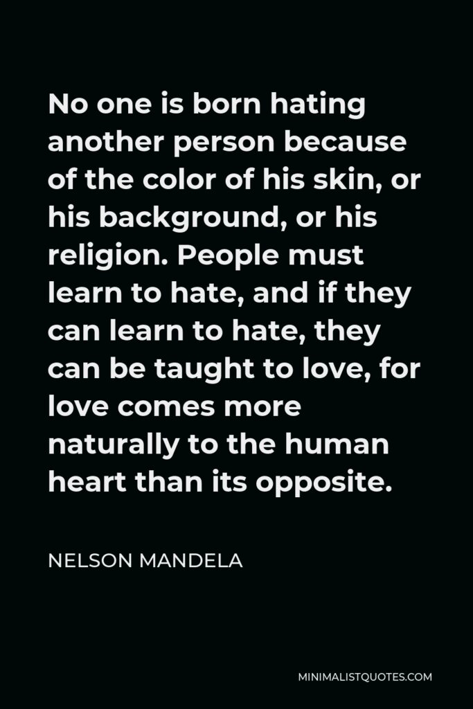 Nelson Mandela Quote - No one is born hating another person because of the colour of his skin, or his background, or his religion.