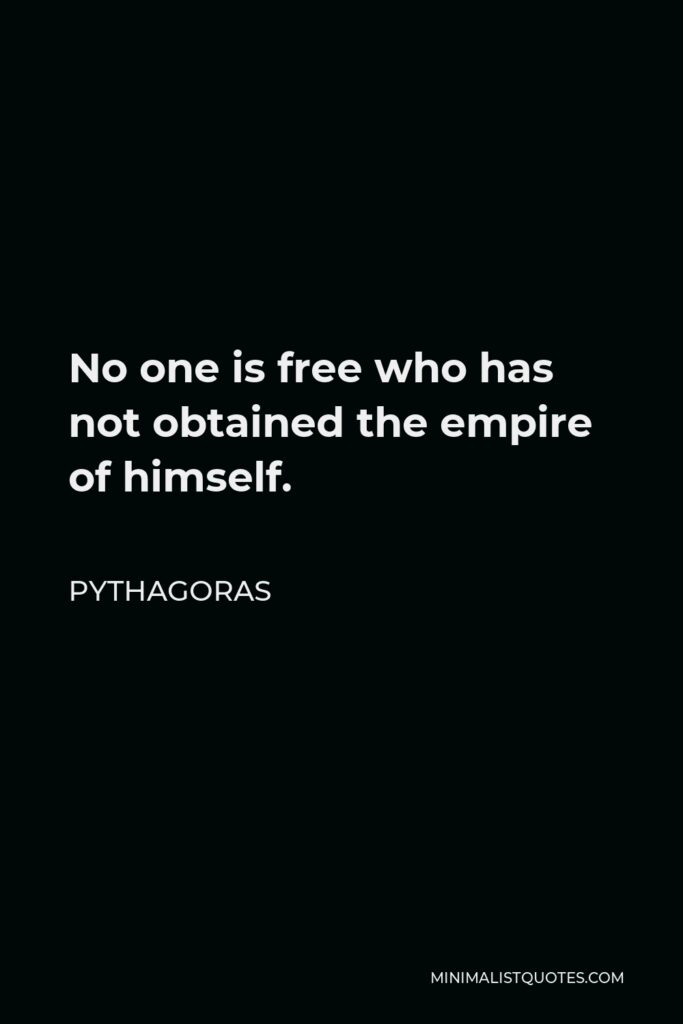 Pythagoras Quote - No one is free who has not obtained the empire of himself.