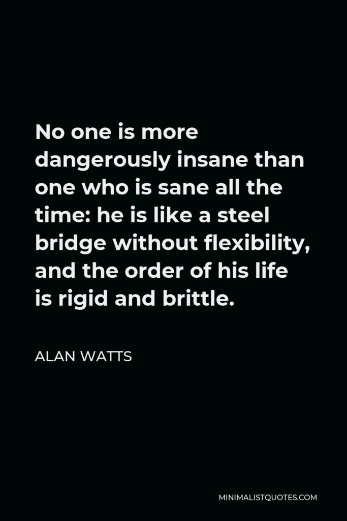 Alan Watts Quote - No one is more dangerously insane than one who is sane all the time: he is like a steel bridge without flexibility, and the order of his life is rigid and brittle.