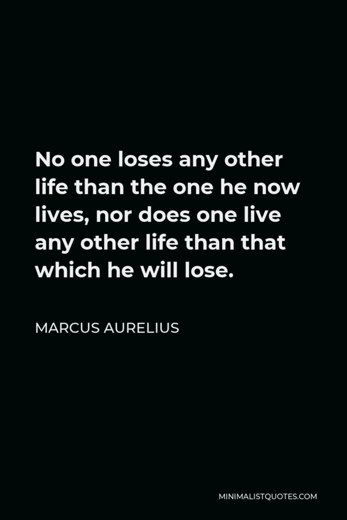 Marcus Aurelius Quote - No one loses any other life than the one he now lives, nor does one live any other life than that which he will lose.
