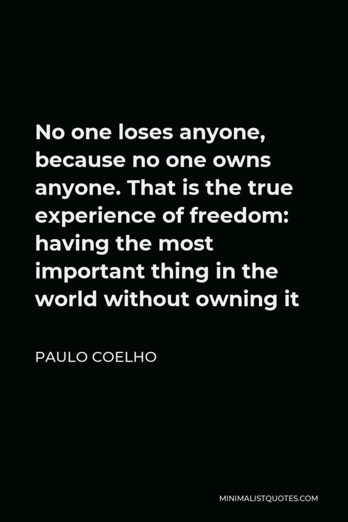 Paulo Coelho Quote - No one loses anyone, because no one owns anyone. That is the true experience of freedom: having the most important thing in the world without owning it