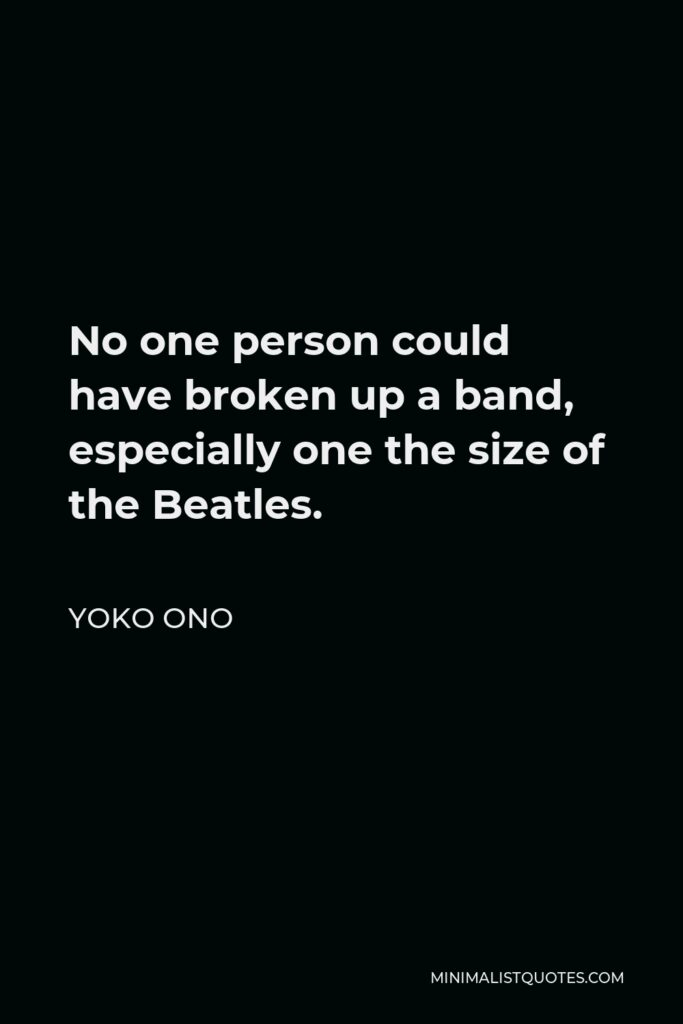 Yoko Ono Quote - No one person could have broken up a band, especially one the size of the Beatles.