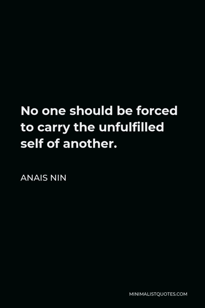 Anais Nin Quote - No one should be forced to carry the unfulfilled self of another.