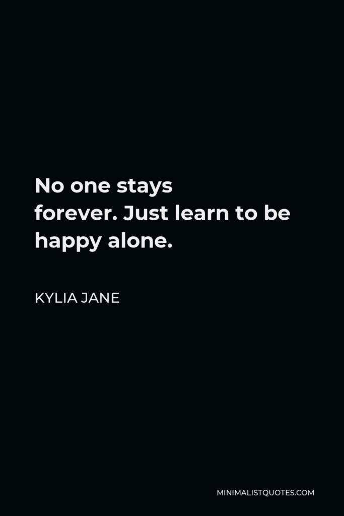 Kylia Jane Quote - No one stays forever.Just learn to be happy alone.