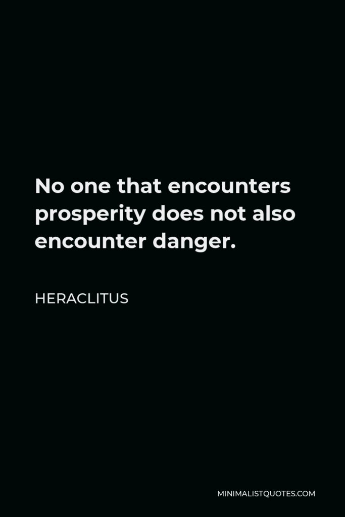 Heraclitus Quote - No one that encounters prosperity does not also encounter danger.