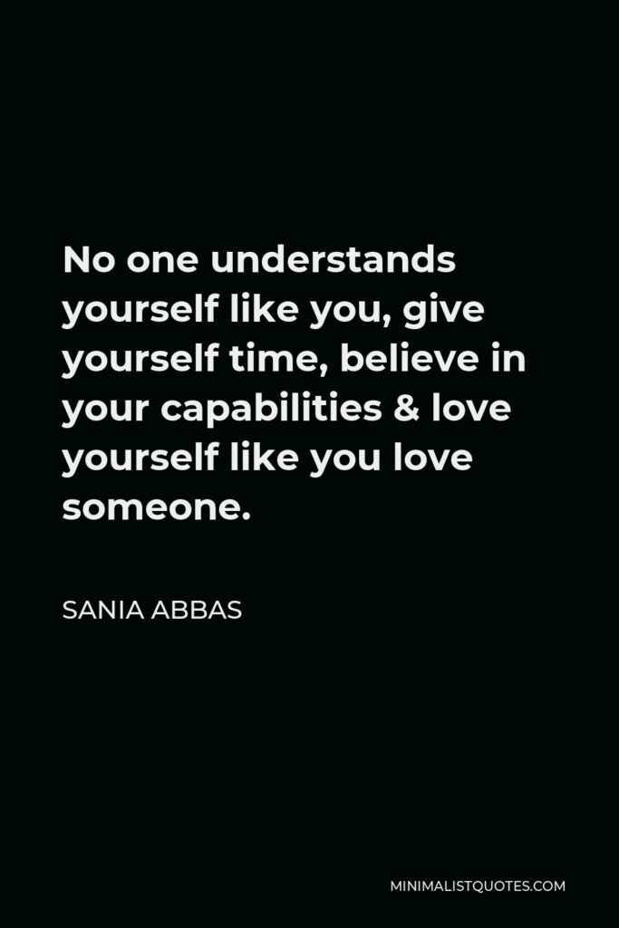 Sania Abbas Quote - No one understands yourself like you, give yourself time, believe in your capabilities& love yourself like you love someone.